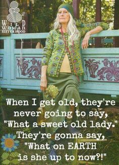 """When I get old, they're never going to say, """"What a sweet old lady"""". They're going to say, """"What on EARTH is she up to now?"""""""