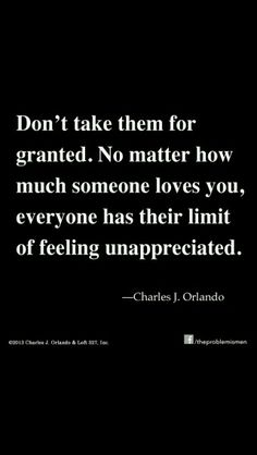 Dont take them for granted. No matter how much someone loves you, everyone has their limit of feeling unappreciated. Wisdom Quotes, True Quotes, Hubby Quotes, Fact Quotes, Mood Quotes, Morning Quotes, Daily Quotes, If You Love Someone, Feelings