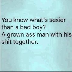 "I think every woman can agree on this. | ""You know what's sexier than a bad boy? A grown ass man with his shit together."""