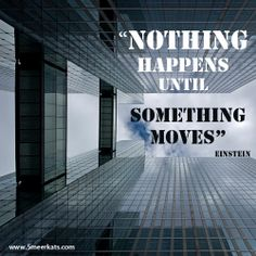 Nothing happens until something moves about movement Smart Quotes, Einstein, Shit Happens, Intelligent Quotes