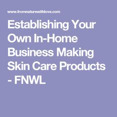 Establishing Your Own In-Home Business Making Skin Care Products - FNWL