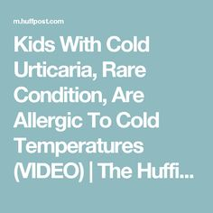 Kids With Cold Urticaria, Rare Condition, Are Allergic To Cold Temperatures (VIDEO) | The Huffington Post