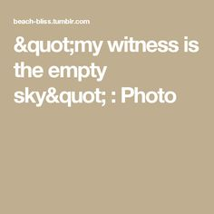 """my witness is the empty sky"" : Photo"