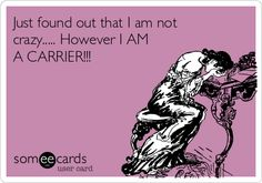 Just found out that I am not crazy..... However I AM A CARRIER!!! | Confession Ecard