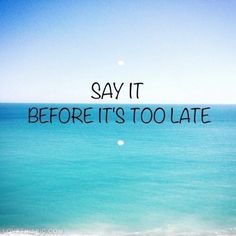 Say It Before Its Too Late Pictures, Photos, and Images for Facebook, Tumblr, Pinterest, and Twitter
