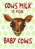 Cows milk is for baby cows!   vegan art - Google Search