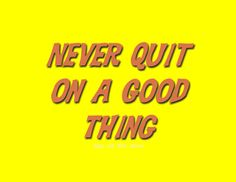 Never quit on a good thing. #motto #keepitawesome #persistencepaysoff