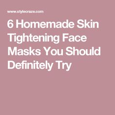 6 Homemade Skin Tightening Face Masks You Should Definitely Try