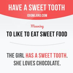 """Have a sweet tooth"" means ""to like to eat sweet food"". Example: The girl has a…"