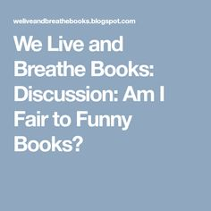 We Live and Breathe Books: Discussion: Am I Fair to Funny Books?