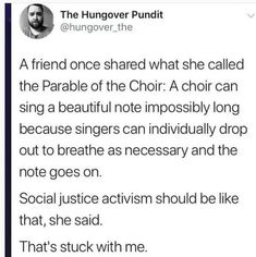 A friend once shared what she called the Parable of the Choir: A choir can sing a beautiful note impossibly long because singers can individually drop out to breathe as necessary and the note goes on. Social justice activism should be like that, she said. That's stuck with me.  ~ @hungover_the