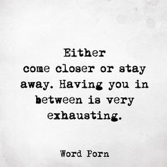 Either come closer or stay away. Having you in between is very exhausting