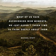 """Most of us have experienced wow moments.  We just haven't taken time to think deeply about them."" - MICHAEL HYATT"