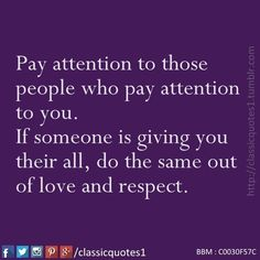 Pay attention to those people who pay attention to you. If someone is giving you their all, do the same out of love and respect.