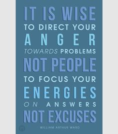 """""""It is wise to direct your anger towards problems - not people; to focus your energies on answers - not excuses."""" - William Arthur Ward."""