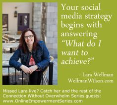 "Your social media strategy begins with asking:  ""What do I want to achieve?"" @Lara Wellman on Connection Without Overwhelm www.OnlineEmpowermentSeries.com"