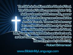 The Bible in itself is not the Word of God. The Word of God is a person (John 1:1). Neither does the Bible have life, power or light in itself any more than did the Jewish Torach. These attributes may be ascribed to the Bible only by virtue of its relationship to Him who is Word, Life, Power and Light. Life is not in the book, as the Pharisees supposed, but only in the Man of the book (John 5:39). -  Robert Brinsmead