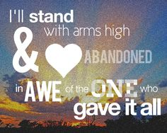 I'll stands with arms high and heart abandoned in awe of the one who have it all