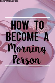 Tips for becoming a morning person.