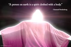 """""""A person on earth is a spirit clothed with a body.""""  --Emanuel Swedenborg"""