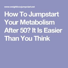 How To Jumpstart Your Metabolism After 50? It Is Easier Than You Think