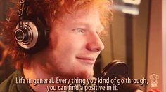 Always find the silver lining. | 14 Important Life Lessons We Learned From Ed Sheeran