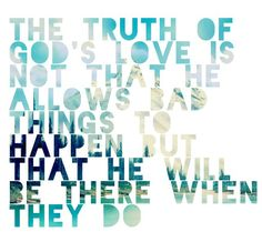The truth of God's love is not that He allows bad things to happen, but that He will be there when they do.