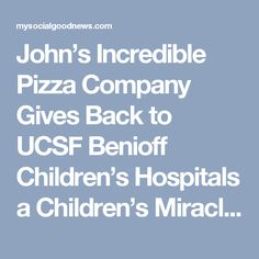 John's Incredible Pizza Company Gives Back to UCSF Benioff Children's Hospitals a Children's Miracle Network Hospital | My Social Good News
