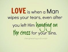 Love is when a Man wipes your tears, even after you left Him hanging on the cross for your sins.