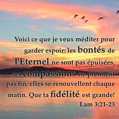 Lamentations 3:22 Les bontés de l'Eternel ne sont pas épuisées, Ses compassions ne sont pas à leur terme; 23 Elles se renouvellent chaque matin. Oh! que ta fidélité est grande!  24L'Eternel est mon partage, dit mon âme; C'est pourquoi je veux espérer en lui.  25L'Eternel a de la bonté pour qui espère en lui, Pour l'âme qui le cherche.  26Il est bon d'attendre en silence Le secours de l'Eternel.