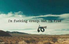 I'm fucking crazy, but I'm free.