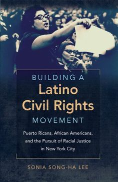 Building a Latino Civil Rights Movement: Puerto Ricans, African Americans, and the Pursuit of Racial Justice in New York City (Justice, Power, and Politics) by Sonia Song-Ha Lee http://www.amazon.com/dp/1469614138/ref=cm_sw_r_pi_dp_PKCevb01W2CFP