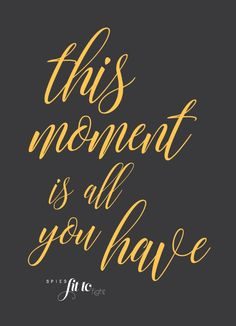This moment is all you have. Positivity and self-love quotes by SPIESFitToFight.