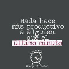 """""""Nada hace más productivo a alguien que el último minuto"""""""
