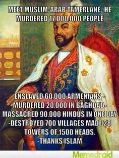 FFS, he was born in 1336. If we're going to go back that far, freaking Ghengis Khan killed like 40 million people and he was a shamanist who established religious freedom! Sometimes people are just power-mad--it's not always about their religious beliefs.