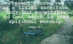 """""""Present yourselves  as a LIVING sacrifice, holy and acceptable  to God, which is your spiritual worship."""" -Romans 12:1"""