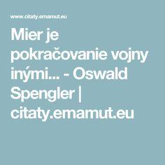Mier je pokračovanie vojny inými... - Oswald Spengler | citaty.emamut.eu