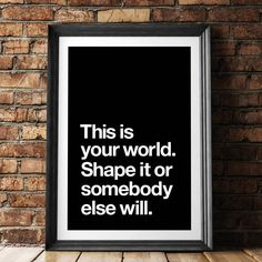 This is Your World, Shape it or Somebody Else Will http://www.notonthehighstreet.com/themotivatedtype/product/this-is-your-world-typography-poster @notonthehighst #notonthehighstreet