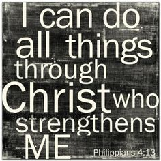 Philippians 4: 13  I need to remember this.