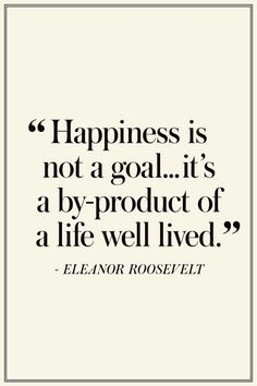 Happiness is not a goal...it's a by-product of a life well lived.