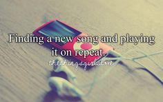 Finding a new song and playing it on repeat.  thethingsgirlsloves.tumblr.com