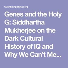 Genes and the Holy G: Siddhartha Mukherjee on the Dark Cultural History of IQ and Why We Can't Measure Intelligence – Brain Pickings