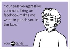 Your passive-aggressive comment liking on facebook makes me want to punch you in the face.