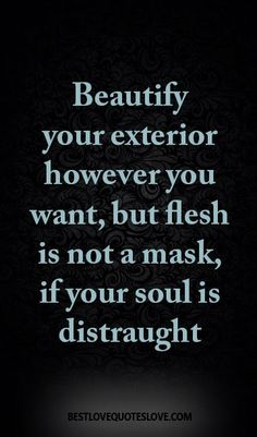 Beautify your exterior however you want, but flesh is not a mask, if your soul is distraught
