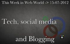 This Week in social media, blogging and tech World - 15/07/2012