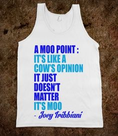 A Moo Point: It's like a cow's opinion, it just doesn't matter. It's moo.  -Joey Tribbiani.