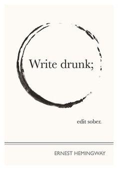 Write drunk...edit sober....(Earnest Hemingway)
