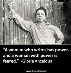 """""""A woman who writes has power, and a woman with power is feared.""""  -Gloria Anzaldúa"""