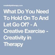 What Do You Need To Hold On To And Let Go Of? - A Creative Exercise - Creativity in Therapy