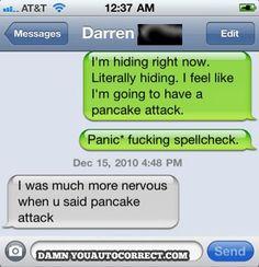 Oh my gosh. I wish I had pancake attacks.